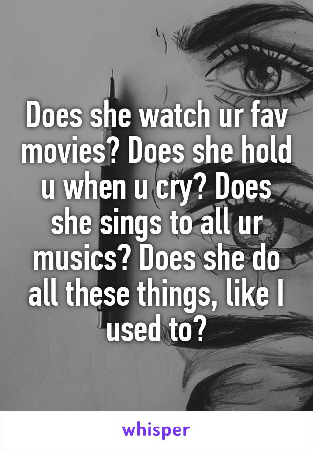 Does she watch ur fav movies? Does she hold u when u cry? Does she sings to all ur musics? Does she do all these things, like I used to?