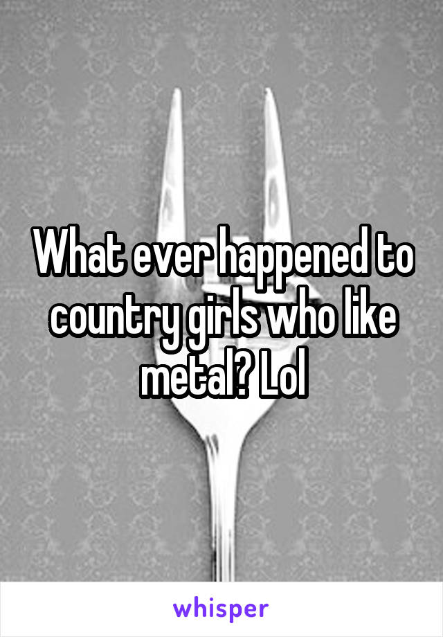 What ever happened to country girls who like metal? Lol