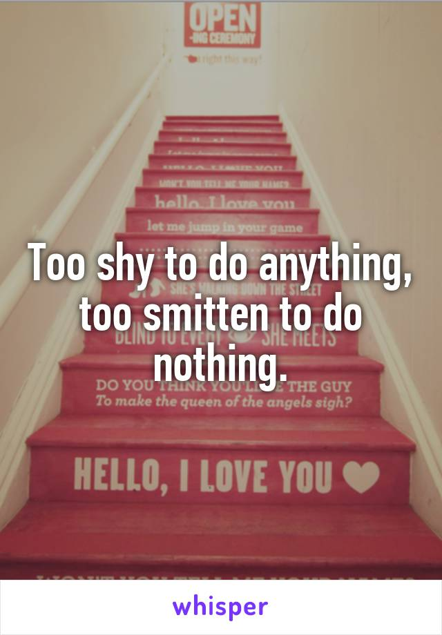 Too shy to do anything, too smitten to do nothing.