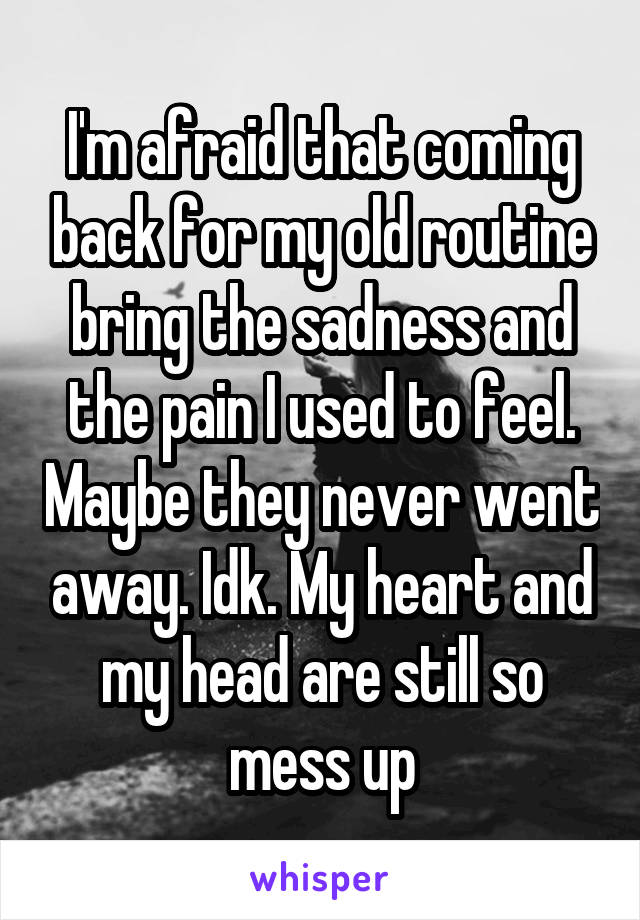 I'm afraid that coming back for my old routine bring the sadness and the pain I used to feel. Maybe they never went away. Idk. My heart and my head are still so mess up