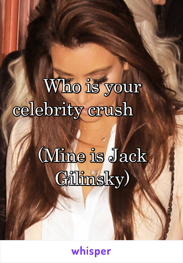 Who is your celebrity crush          (Mine is Jack Gilinsky)