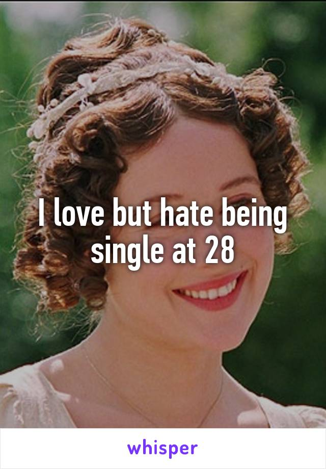 I love but hate being single at 28