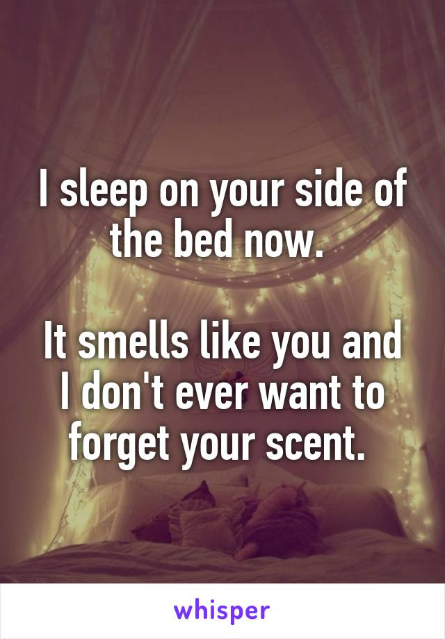 I sleep on your side of the bed now.   It smells like you and I don't ever want to forget your scent.