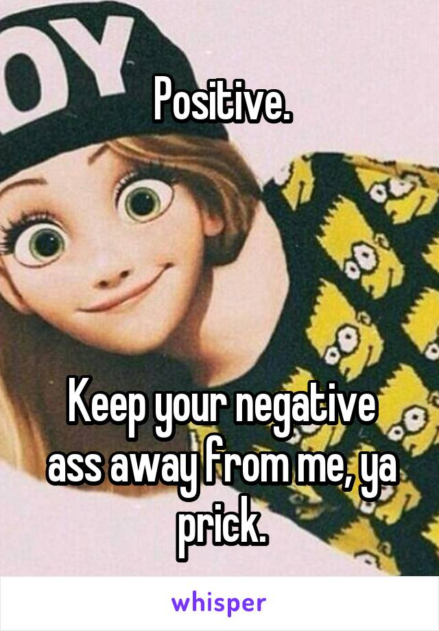 Positive.     Keep your negative ass away from me, ya prick.