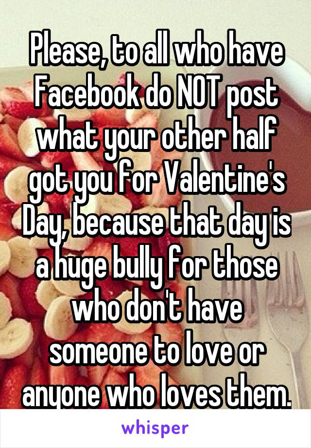 Please, to all who have Facebook do NOT post what your other half got you for Valentine's Day, because that day is a huge bully for those who don't have someone to love or anyone who loves them.