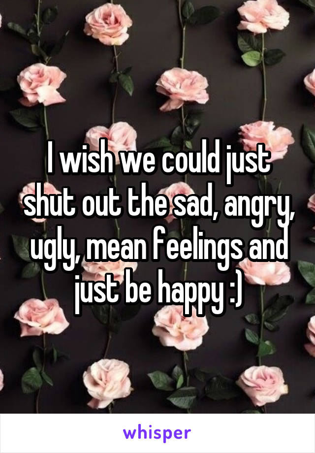 I wish we could just shut out the sad, angry, ugly, mean feelings and just be happy :)