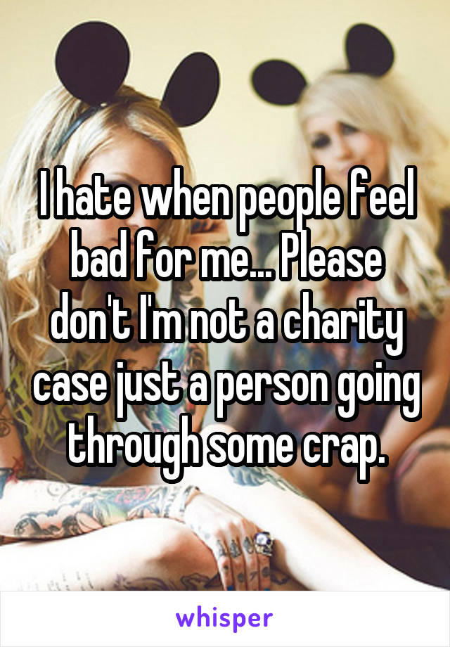I hate when people feel bad for me... Please don't I'm not a charity case just a person going through some crap.
