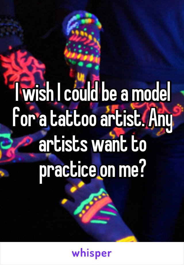 I wish I could be a model for a tattoo artist. Any artists want to practice on me?