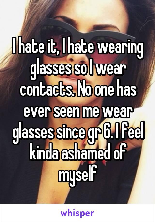 I hate it, I hate wearing glasses so I wear contacts. No one has ever seen me wear glasses since gr 6. I feel kinda ashamed of myself