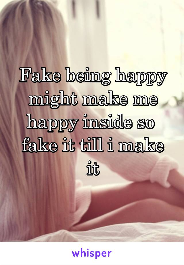 Fake being happy might make me happy inside so  fake it till i make it