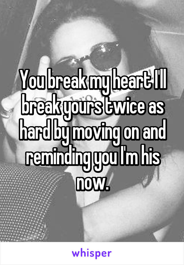 You break my heart I'll break yours twice as hard by moving on and reminding you I'm his now.