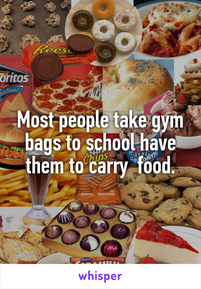Most people take gym bags to school have them to carry  food.
