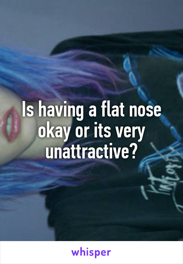 Is having a flat nose okay or its very unattractive?