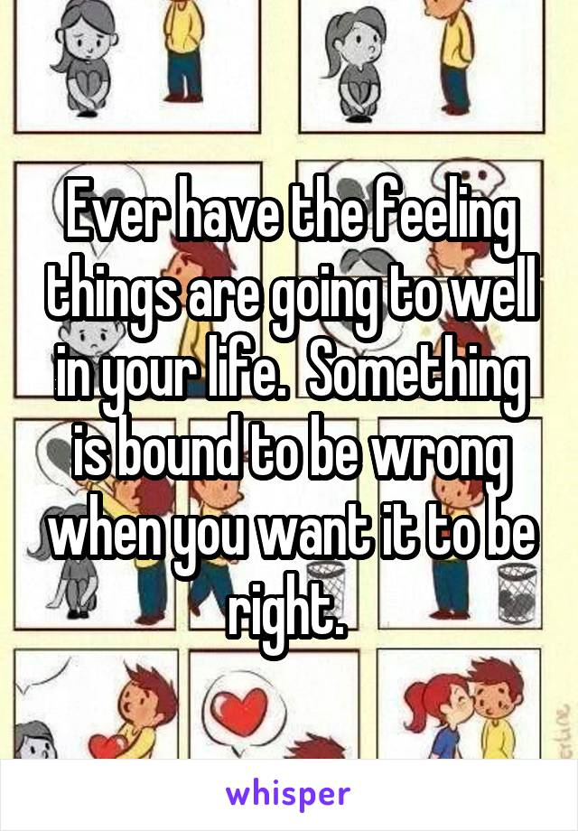Ever have the feeling things are going to well in your life.  Something is bound to be wrong when you want it to be right.
