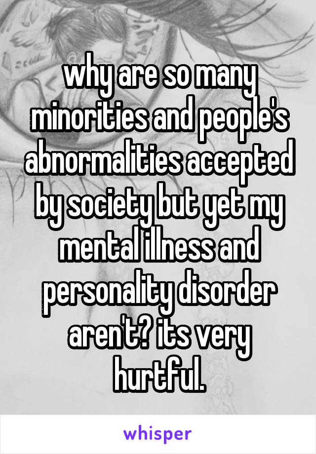 why are so many minorities and people's abnormalities accepted by society but yet my mental illness and personality disorder aren't? its very hurtful.