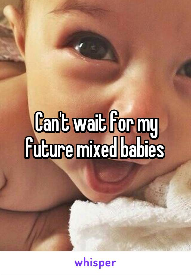 Can't wait for my future mixed babies