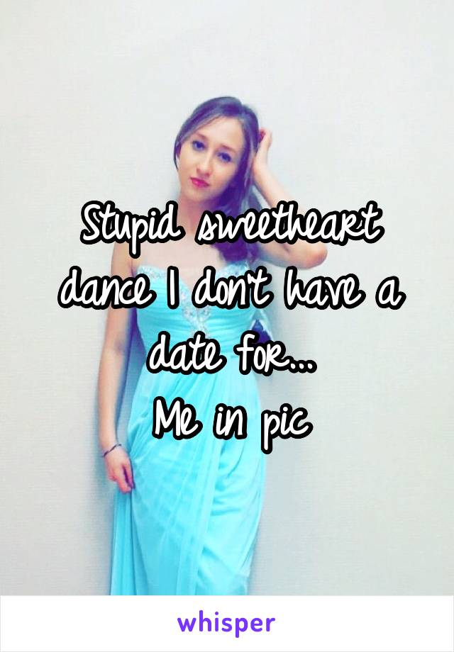 Stupid sweetheart dance I don't have a date for... Me in pic
