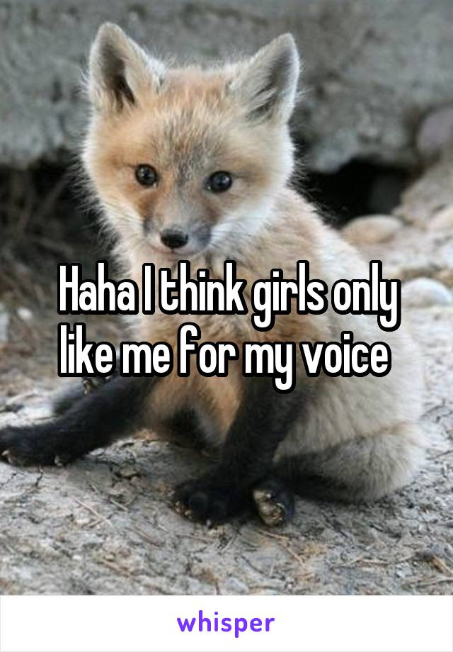 Haha I think girls only like me for my voice
