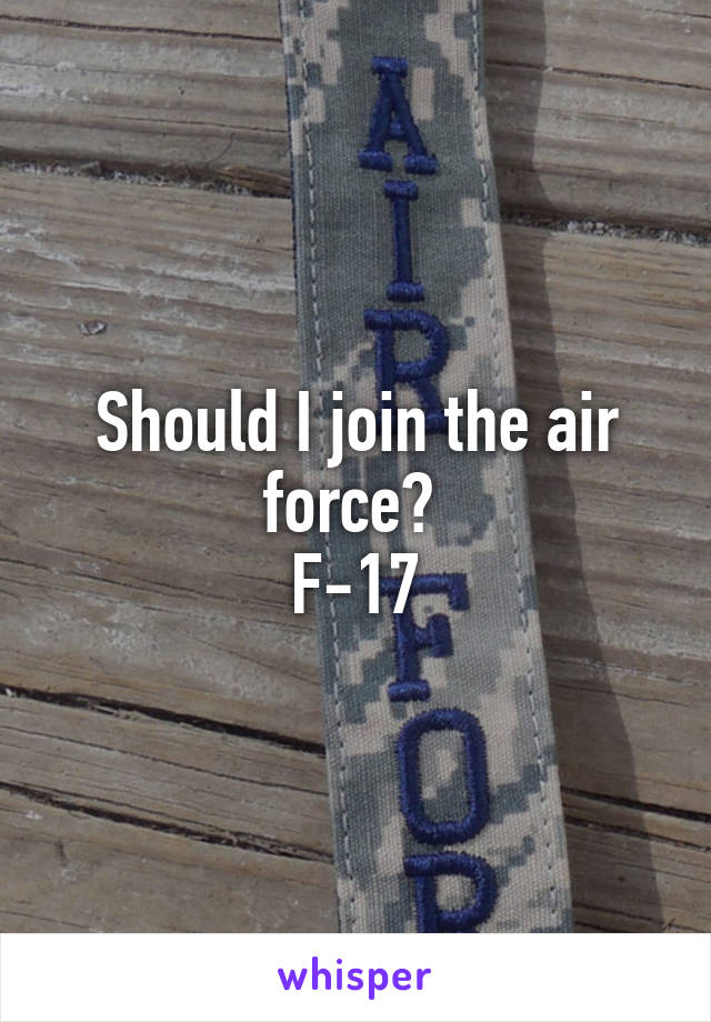 Should I join the air force?  F-17