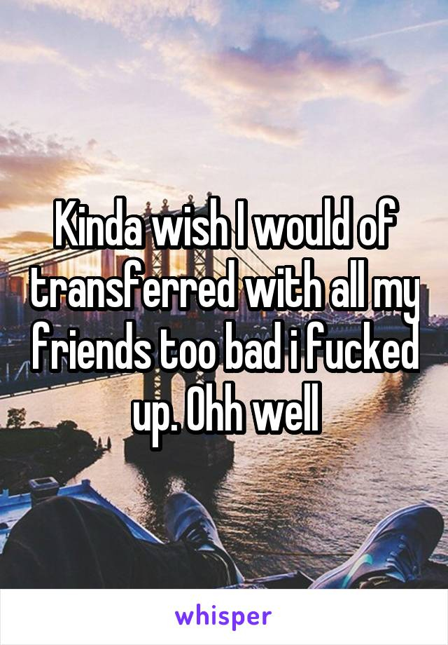 Kinda wish I would of transferred with all my friends too bad i fucked up. Ohh well