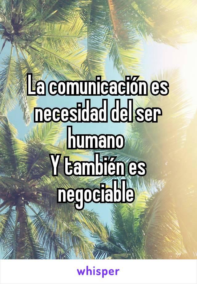 La comunicación es necesidad del ser humano  Y también es negociable