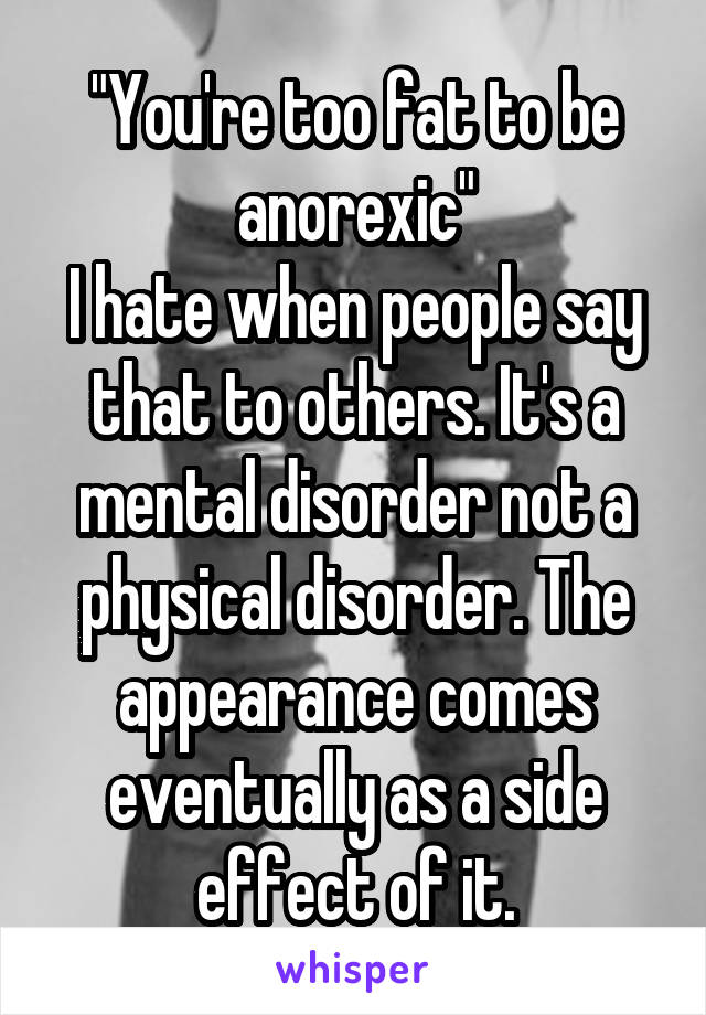 """You're too fat to be anorexic"" I hate when people say that to others. It's a mental disorder not a physical disorder. The appearance comes eventually as a side effect of it."