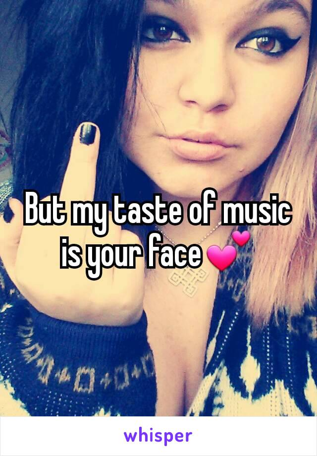 But my taste of music is your face💕