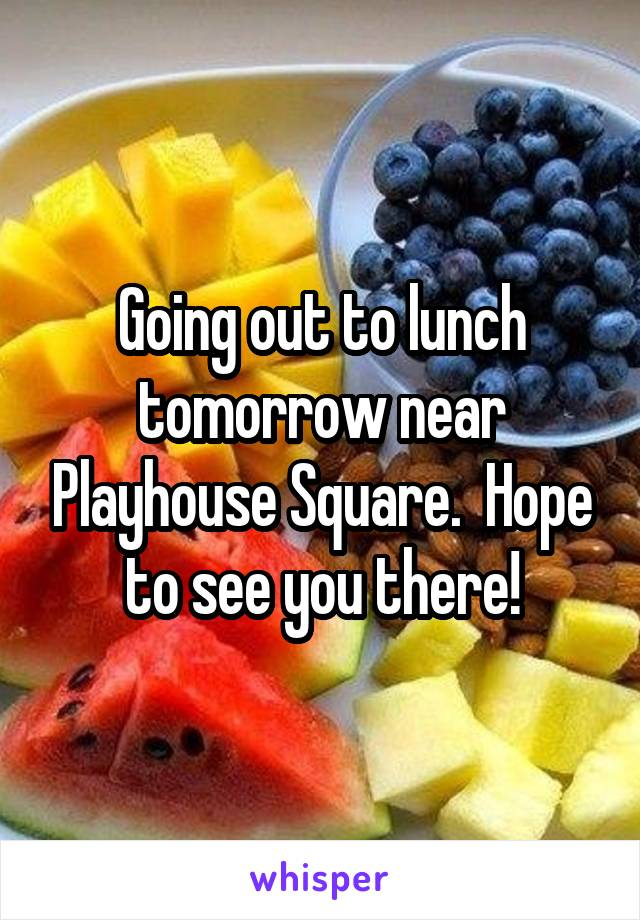 Going out to lunch tomorrow near Playhouse Square.  Hope to see you there!