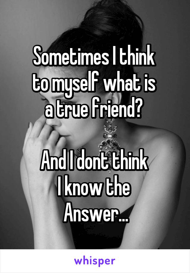 Sometimes I think  to myself what is  a true friend?   And I dont think  I know the  Answer...