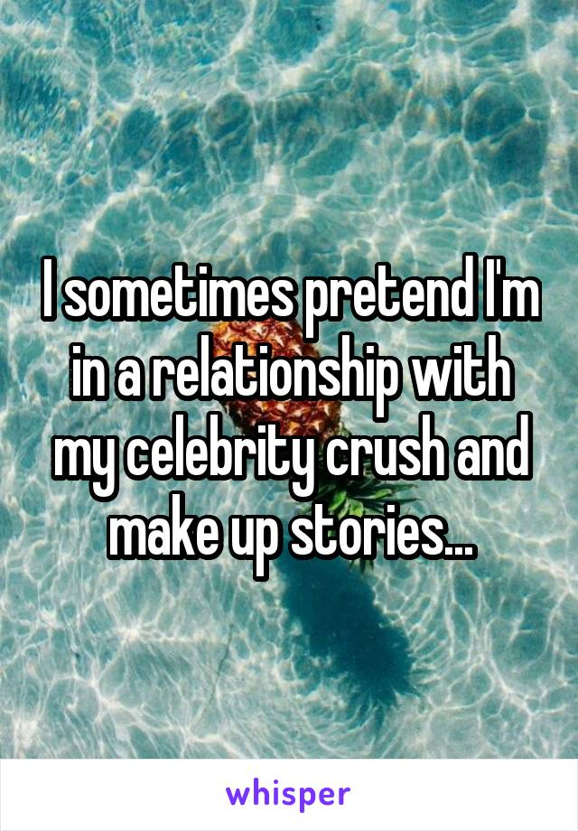 I sometimes pretend I'm in a relationship with my celebrity crush and make up stories...