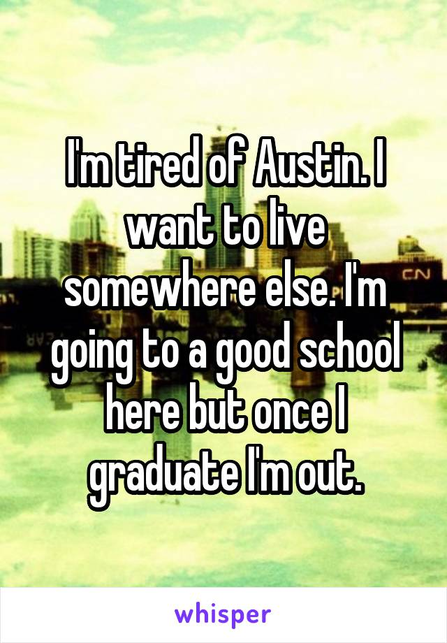I'm tired of Austin. I want to live somewhere else. I'm going to a good school here but once I graduate I'm out.