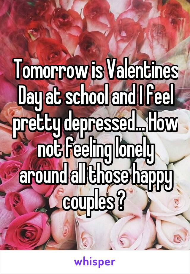 Tomorrow is Valentines Day at school and I feel pretty depressed... How not feeling lonely around all those happy couples ?