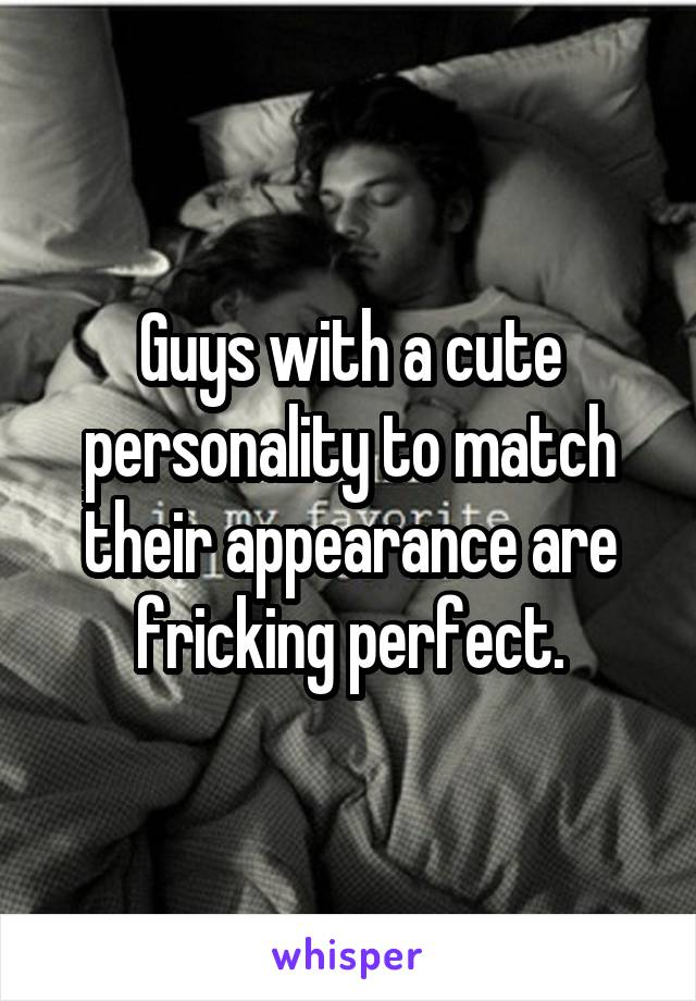 Guys with a cute personality to match their appearance are fricking perfect.