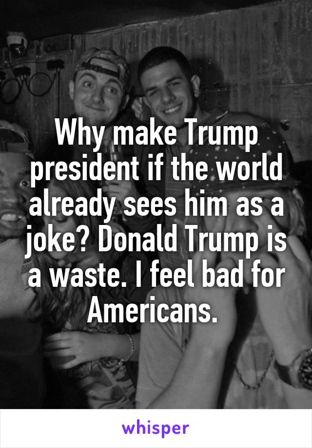 Why make Trump president if the world already sees him as a joke? Donald Trump is a waste. I feel bad for Americans.