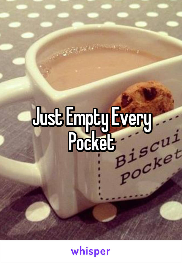 Just Empty Every Pocket