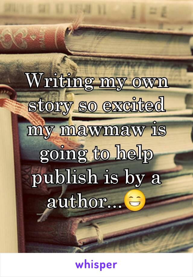 Writing my own story so excited my mawmaw is going to help publish is by a author...😁