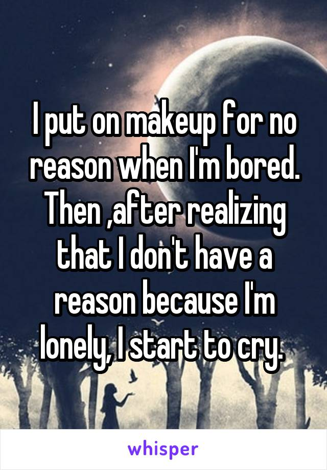 I put on makeup for no reason when I'm bored. Then ,after realizing that I don't have a reason because I'm lonely, I start to cry.