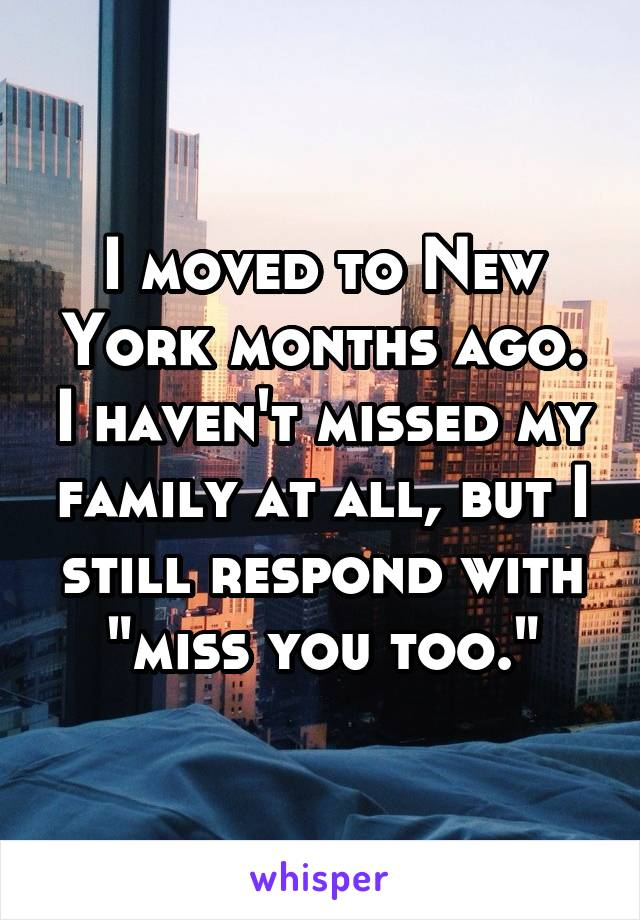 "I moved to New York months ago. I haven't missed my family at all, but I still respond with ""miss you too."""