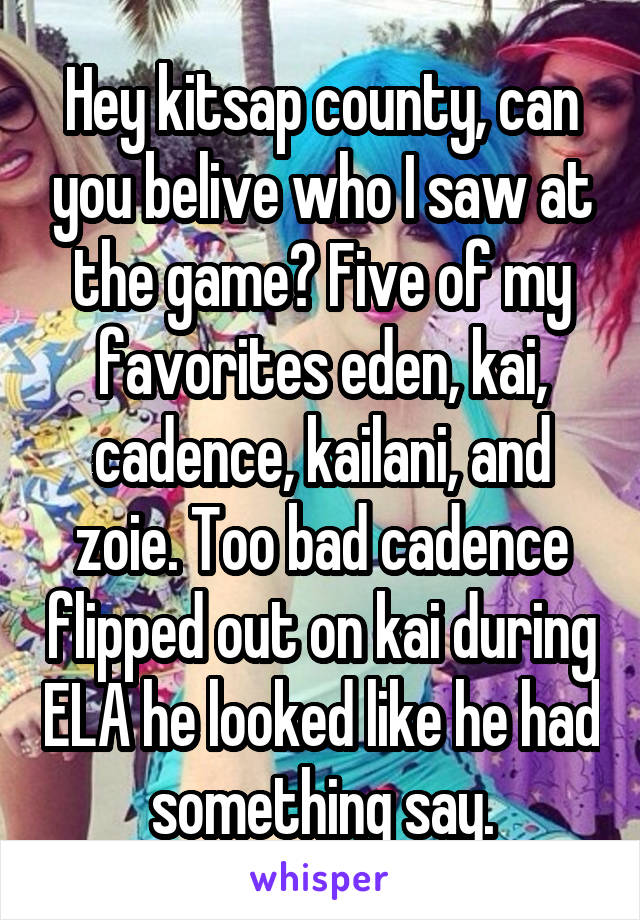 Hey kitsap county, can you belive who I saw at the game? Five of my favorites eden, kai, cadence, kailani, and zoie. Too bad cadence flipped out on kai during ELA he looked like he had something say.