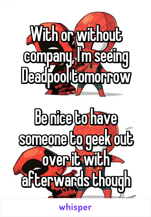 With or without company, I'm seeing Deadpool tomorrow  Be nice to have someone to geek out over it with afterwards though