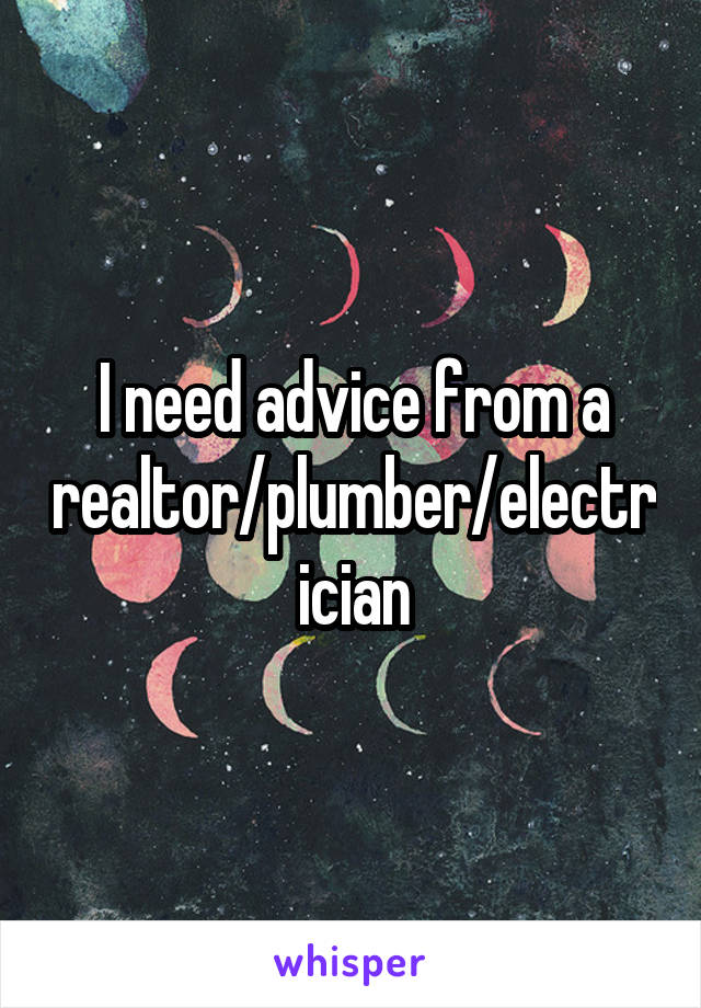 I need advice from a realtor/plumber/electrician