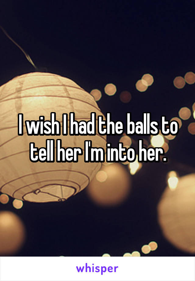 I wish I had the balls to tell her I'm into her.