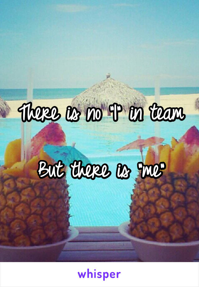 "There is no ""I"" in team  But there is ""me"""