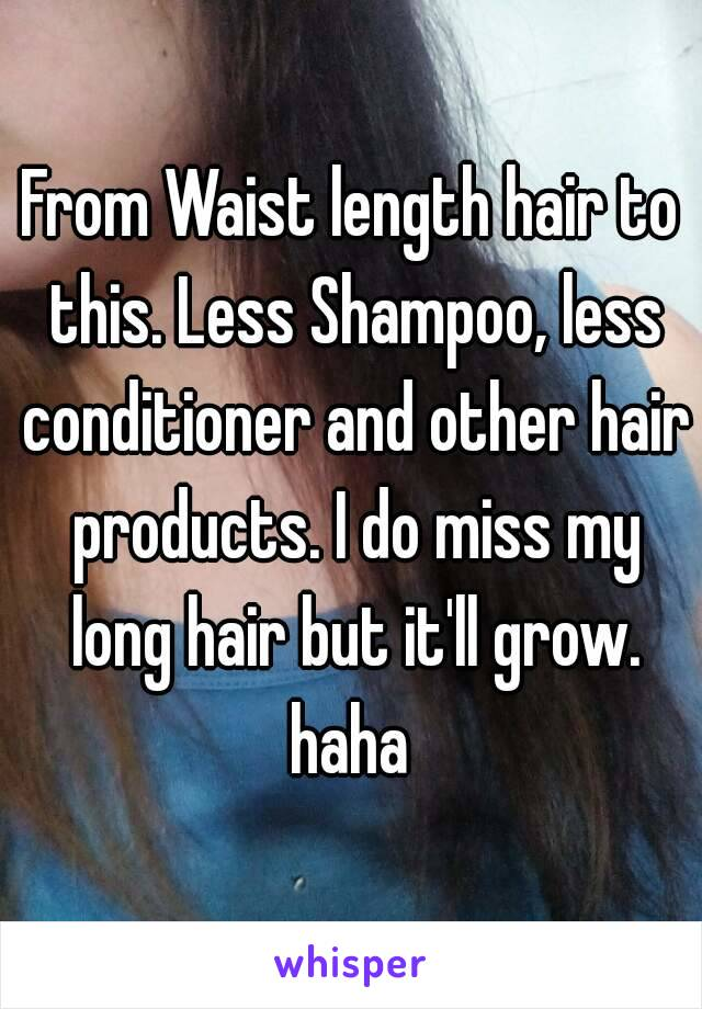 From Waist length hair to this. Less Shampoo, less conditioner and other hair products. I do miss my long hair but it'll grow. haha