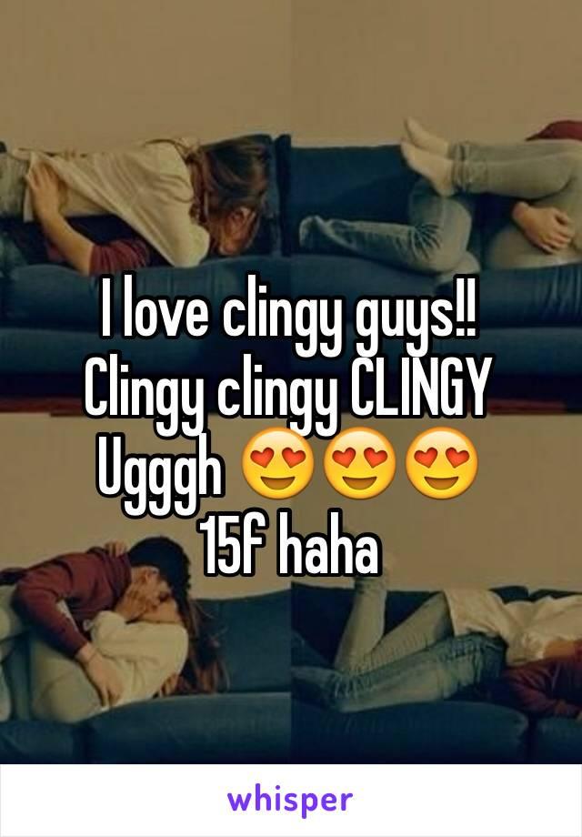 I love clingy guys!!  Clingy clingy CLINGY  Ugggh 😍😍😍 15f haha
