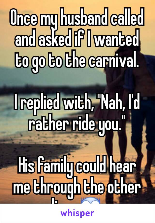 "Once my husband called and asked if I wanted to go to the carnival.  I replied with, ""Nah, I'd rather ride you.""  His family could hear me through the other line. 😨"
