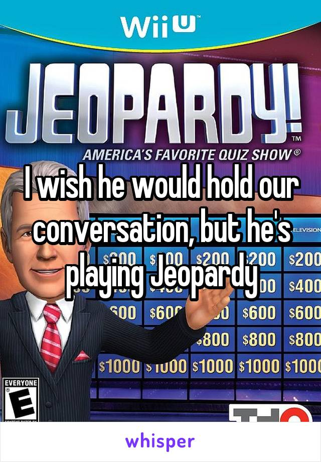 I wish he would hold our conversation, but he's playing Jeopardy