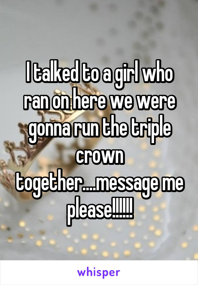 I talked to a girl who ran on here we were gonna run the triple crown together....message me please!!!!!!