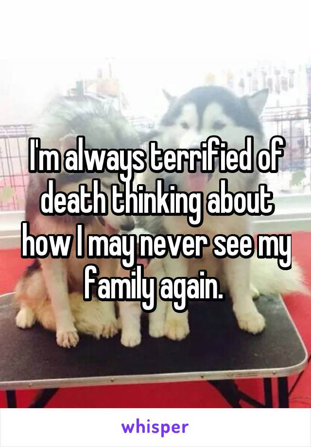 I'm always terrified of death thinking about how I may never see my family again.