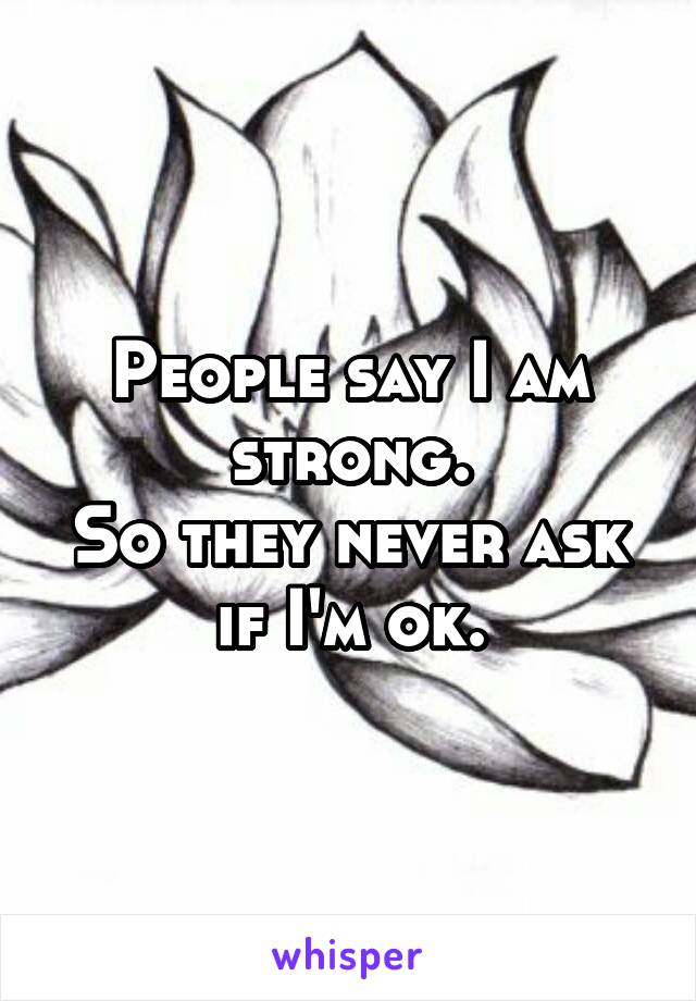 People say I am strong. So they never ask if I'm ok.